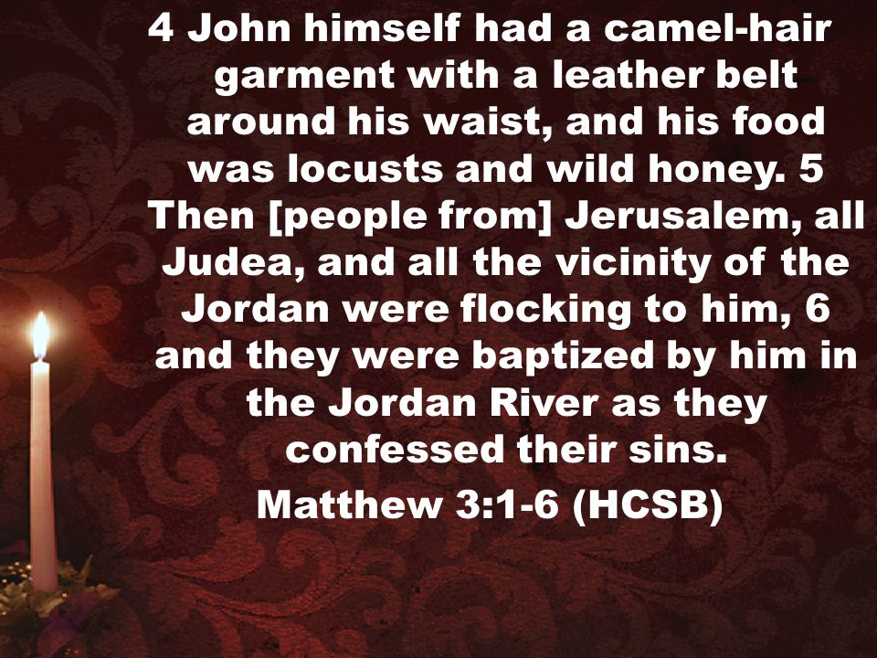 4 John himself had a camel-hair garment with a leather belt around his waist, and his food was locusts and wild honey. 5 Then [people from] Jerusalem, all Judea, and all the vicinity of the Jordan were flocking to him, 6 and they were baptized by him in the Jordan River as they confessed their sins.